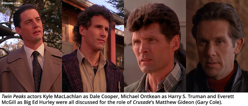 Twin Peaks actors Kyle MacLachlan as Dale Cooper, Michael Ontkean as Harry S. Truman and Everett McGill as Big Ed Hurley were all discussed for the role of Crusade's Matthew Gideon (Gary Cole).
