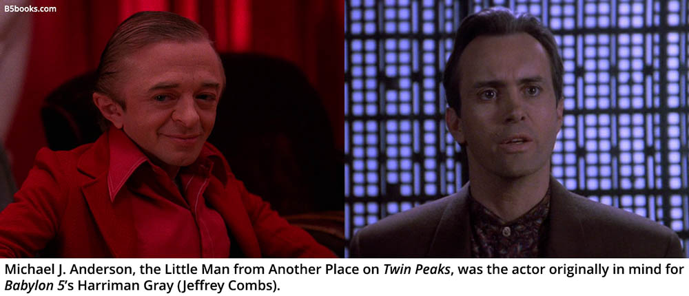 Michael J. Anderson, the Little Man from Another Place on Twin Peaks, was the actor originally in mind for Babylon 5's Harriman Gray (Jeffrey Combs).